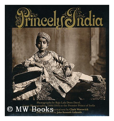 9780394507729: Princely India : Photographs by Raja Deen Dayal, 1884-1910 / Edited and with Text by Clark Worswick ; Foreword by John Kenneth Galbraith
