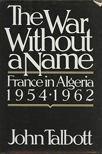 The War Without A Name France in Algeria 1954-1961: Talbott, John