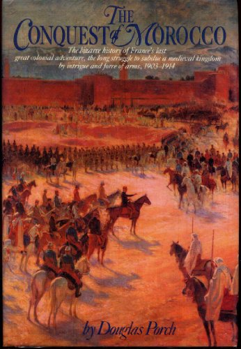 The Conquest of Morocco: The Bizarre History of France's Last Great Colonial Adventure, the ...