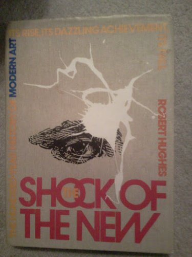9780394513782: The Shock of the New: The Hundred-Year History of Modern Art, Its Rise, Its Dazzling Achievement, Its Fall