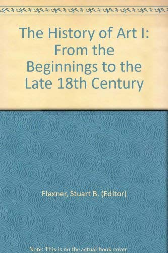 The History of Art I: From the Beginnings to the Late 18th Century: Flexner, Stuart B. (Editor)