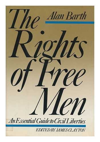 The Rights of Free Men: An Essential Guide to Civil Liberties: Barth, Alan, and Clayton, James E. (...