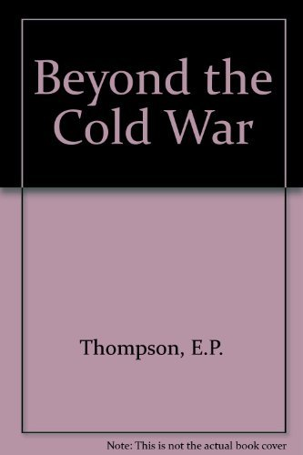 Beyond the cold war: A new approach to the arms race and nuclear annihilation: Thompson, E. P
