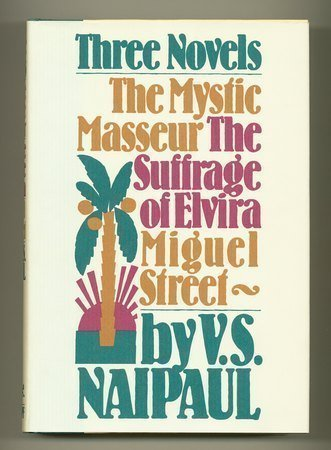 Three Novels: The Mystic Masseur, The Suffrage of Elvira, Miguel Street