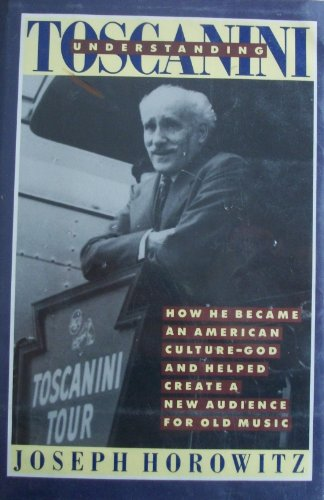 Understanding Toscanini; How He Became an American Culture-God and Helped Create a New Audience f...