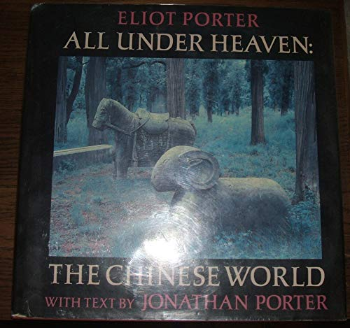 All Under Heaven: The Chinese World: Porter, Eliot (photographs); Porter, Jonathan (text)