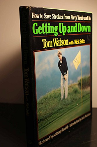 Getting Up and Down: How to Save Strokes from Forty Yards and in: Watson, Tom; Seitz, Nick