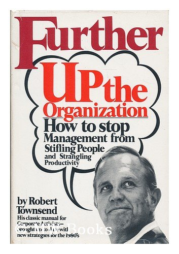 Further Up the Organization: How to Stop Management from Stifling People and Strangling ...