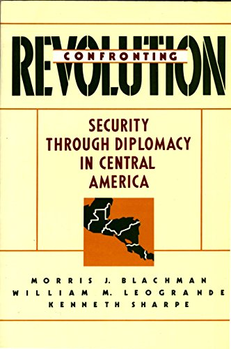 Confronting Revolution: Security Through Diplomacy in Central: Morris Blachman, William