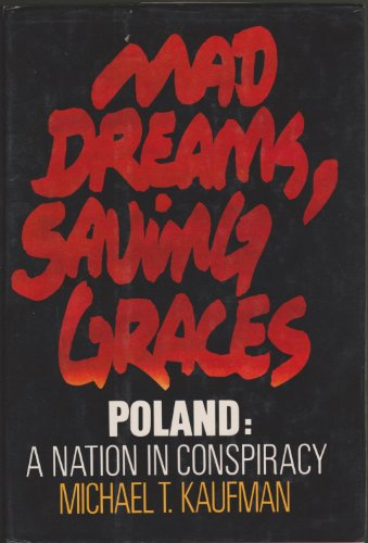 Mad Dreams, Saving Graces: Poland: A Nation in Conspiracy: KAUFMAN, MICHAEL T.