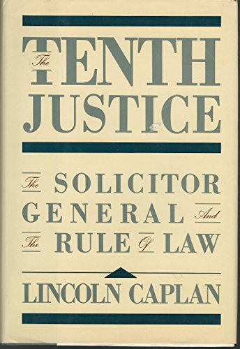 The Tenth Justice. the Solicitor General and the Rule of Law.: Caplan, Lincoln.