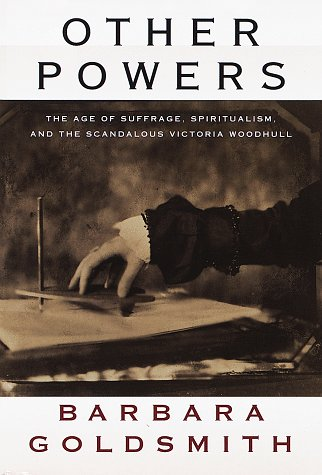Other Powers: The Age of Suffrage, Spiritualism, and the Scandalous Victoria Woodhull: Goldsmith, ...