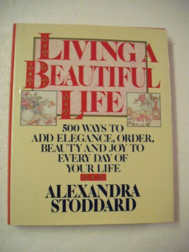 Living a Beautiful Life: Five Hundred Ways to Add Elegance, Order, Beauty, and Joy to Every Day of ...