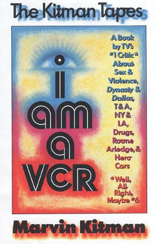 I Am A VCR: A Book by TV's Number 1 Critic About Sex & Violence, Dynasty & Dallas, T & A, N.Y., Drugs, Roone Arledge, & Hero Cars (0394560019) by Marvin Kitman