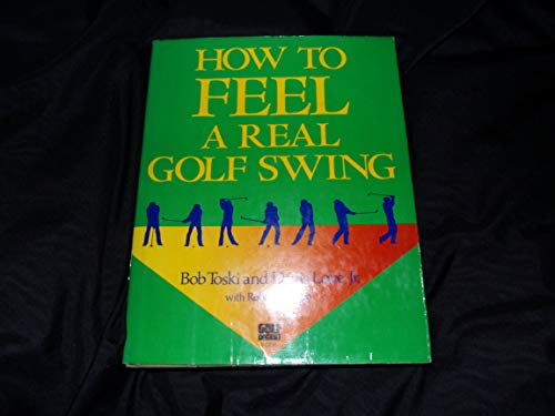 How to Feel a Real Golf Swing: Mind-Body Techniques from Two of Golf's Greatest Teachers (039456121X) by Toski, Bob