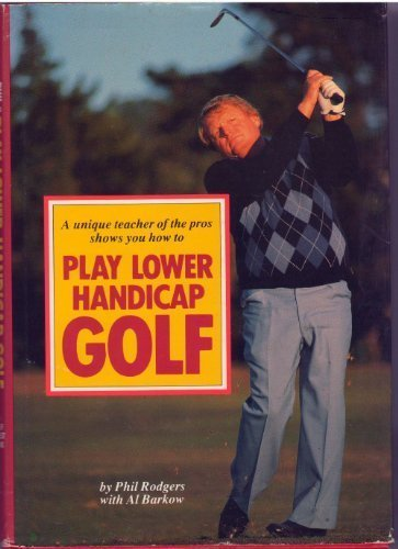 A Unique Teacher of the Pros Shows You How to Play Lower Handicap Golf: Al Barkow; Phil Rodgers