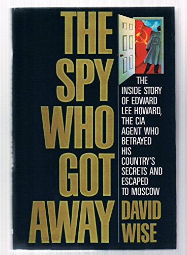 9780394562810: The Spy Who Got away: The inside Story of Edward Lee Howard, the CIA Agent Who Betrayed His Country's Secrets and Escaped to Moscow