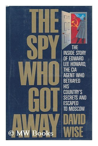 The Spy Who Got Away : The Inside Story of Edward Lee Howard, the CIA Agent Who Betrayed His ...