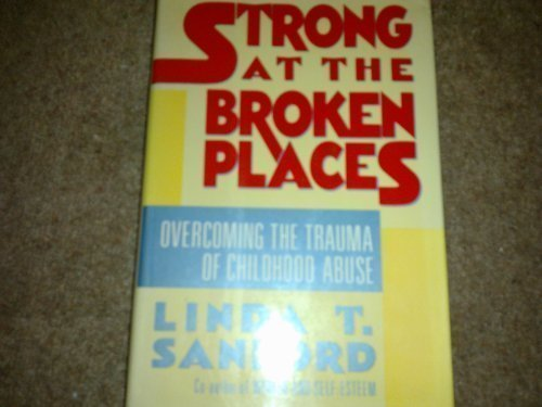 Strong at the Broken Places: Overcoming the Trauma of Childhood Abuse: Sanford, Linda T.