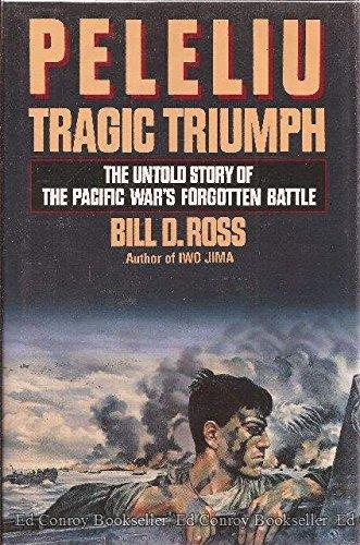 Peleliu: Tragic Triumph: The Untold Story of the Pacific War's Forgotten Battle: Bill D. Ross