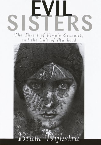 EVIL SISTERS: The Threat of Female Sexuality: Dijkstra, Bram