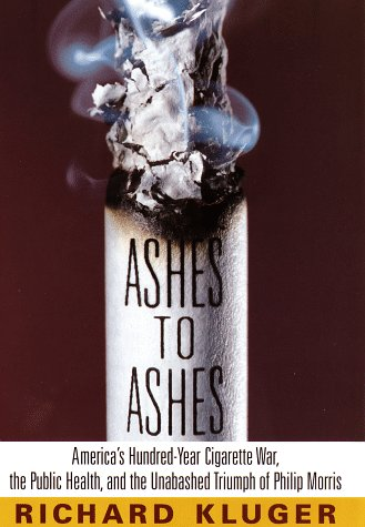 Ashes to Ashes: America's Hundred-Year Cigarette War, the Public Health, and the Unabashed ...