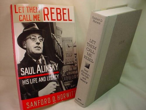 Let Them Call Me Rebel: Saul Alinsky-His Life and Legacy: Horwitt, Sanford D.