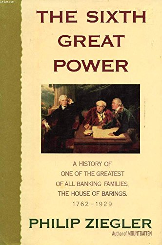 The Sixth Great Power: A History of One of the Greatest Banking Families, The House of Barings, 1...
