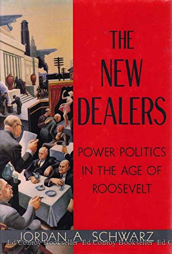 The New Dealers : Power Politics In The Age Of Roosevelt: Schwarz, Jordan A.
