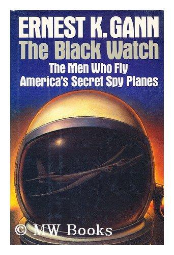 Black Watch: The Men Who Fly America's Secret Spy Planes: Gann, Ernest K.
