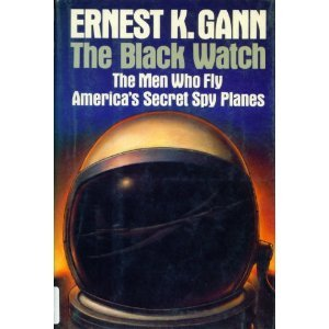 THE BLACK WATCH: THE MEN WHO FLY AMERICA'S SECRET SPY PLANES: Gann, Ernest K.