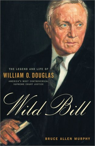 Wild Bill: The Legend and Life of William O. Douglas: Murphy, Bruce