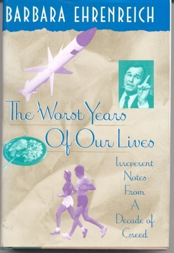 The Worst Years of Our Lives: Irreverent Notes from a Decade of Greed: Ehrenreich, Barbara