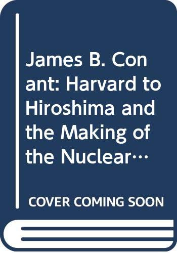 JAMES CONANT AND THE BIRTH OF THE NUCLEAR AGE: From Harvard to Hiroshima: Hershberg, James