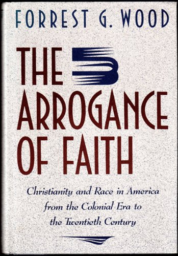 The Arrogance of Faith: Christianity and Race in America: Wood, Forrest G.