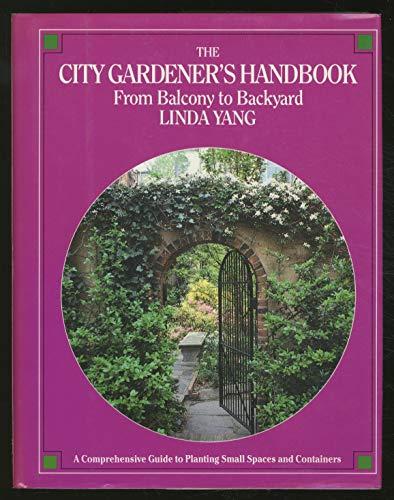 The City Gardener's Handbook :from Balcony to Backyard: Linda Yang