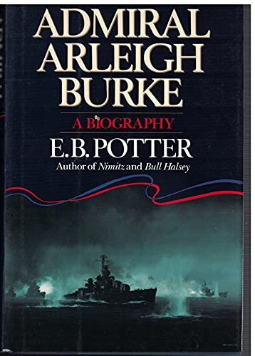 Admiral Arleigh Burke : A Biography: Potter, E. B.