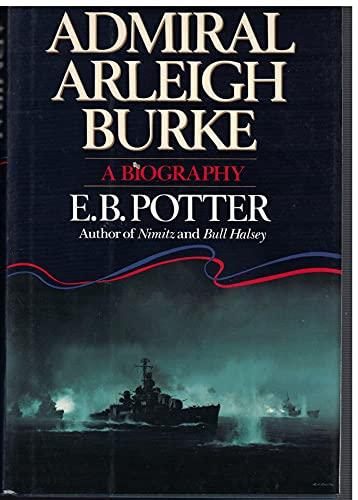 Admiral Arleigh Burke : A Biography: Potter, E. B.