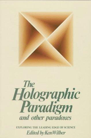 The Holographic Paradigm and Other Paradoxes: Exploring the Leading Edge of Science: Wilber, Ken