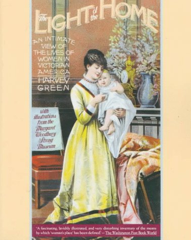 The Light of the Home: An Intimate View of the Lives of Women in Victorian America: Harvey Green, ...