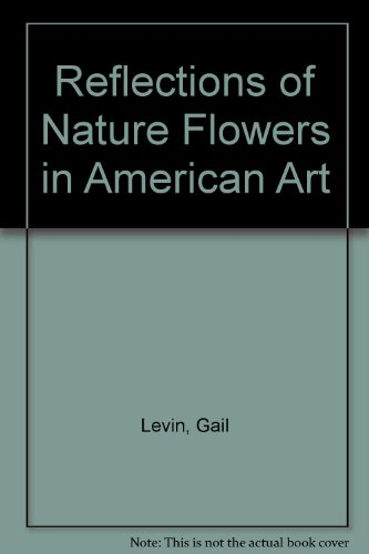 Reflections of Nature Flowers in American Art: Levin, Gail