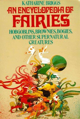 An Encyclopedia of Fairies: Hobgoblins, Brownies, Bogies, & Other Supernatural Creatures: ...