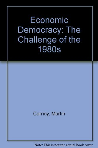 Economic Democracy: The Challenge of the 1980s: Carnoy, Martin, Shearer, Derek