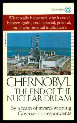 Chernobyl : The End of the Nuclear Dream: Nigel Hawkes, Geoffrey Lean, David Leigh, Robin McKie, ...