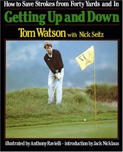 Getting Up and Down: How to Save Strokes from Forty Yards and in: Tom Watson; Nick Seitz
