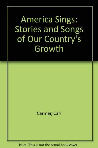 America Sings: Stories and Songs of Our Country's Growth: Carmer, Carl, Carmer, Elizabeth ...