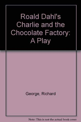 Roald Dahl's Charlie and the Chocolate Factory: A Play: Richard George