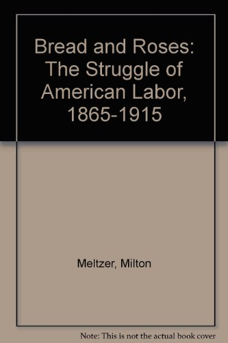 Bread and Roses: The Struggle of American Labor, 1865-1915: Meltzer, Milton