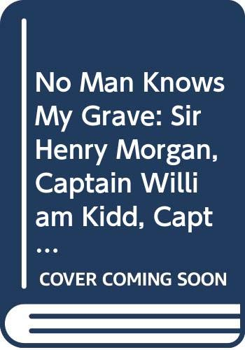 9780395083444: No Man Knows My Grave: Sir Henry Morgan, Captain William Kidd, Captain Woodes Rogers in the Great Age of Privateers and Pirates, 1665-1715,