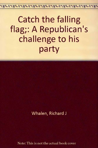 Catch the Falling Flag: a Republican's Challenge to His Party: Whalen, Richard J.